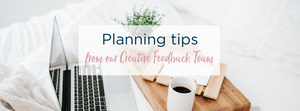 Planning Tips from our Creative Feedback Team