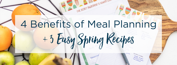 4 Benefits of Meal Planning + 3 Easy Spring Recipes