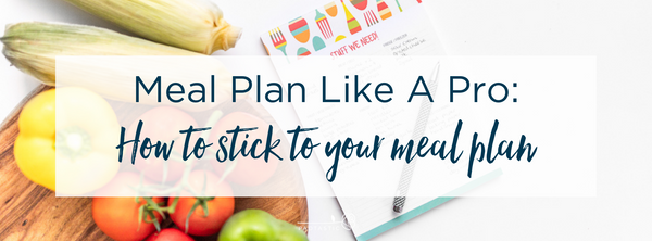Meal Plan Like a Pro: How to Stick to Your Meal Plan