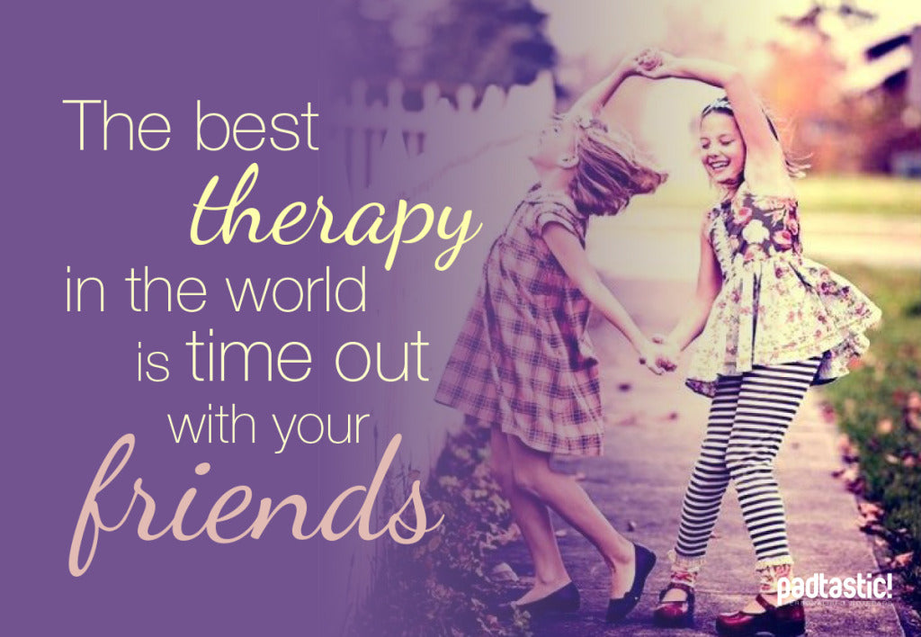 The best therapy in the world is time out with your friends