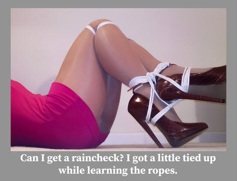 """Woman with ankles bound and a quote that says, """"Can I get a raincheck?  I got a little tied up learning the ropes."""""""
