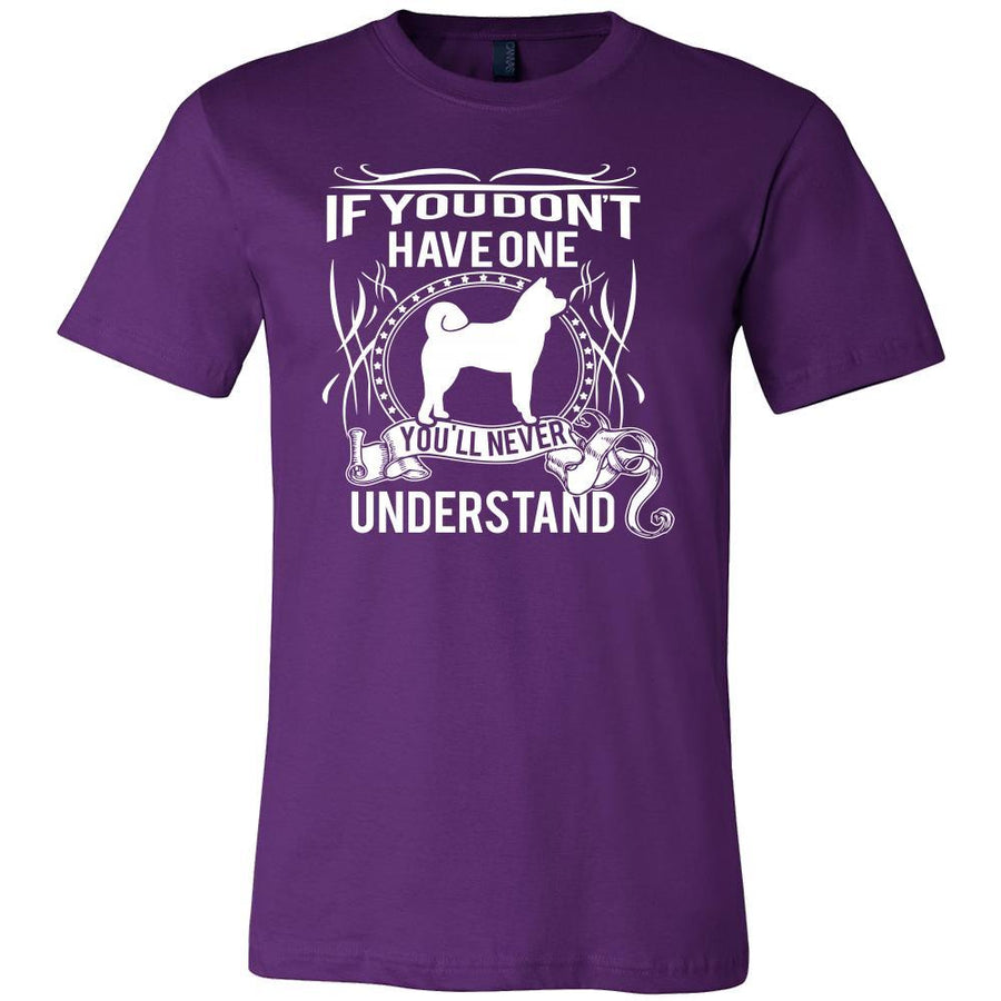 Akita Shirt - If you don't have one you'll never understand- Dog Lover Gift