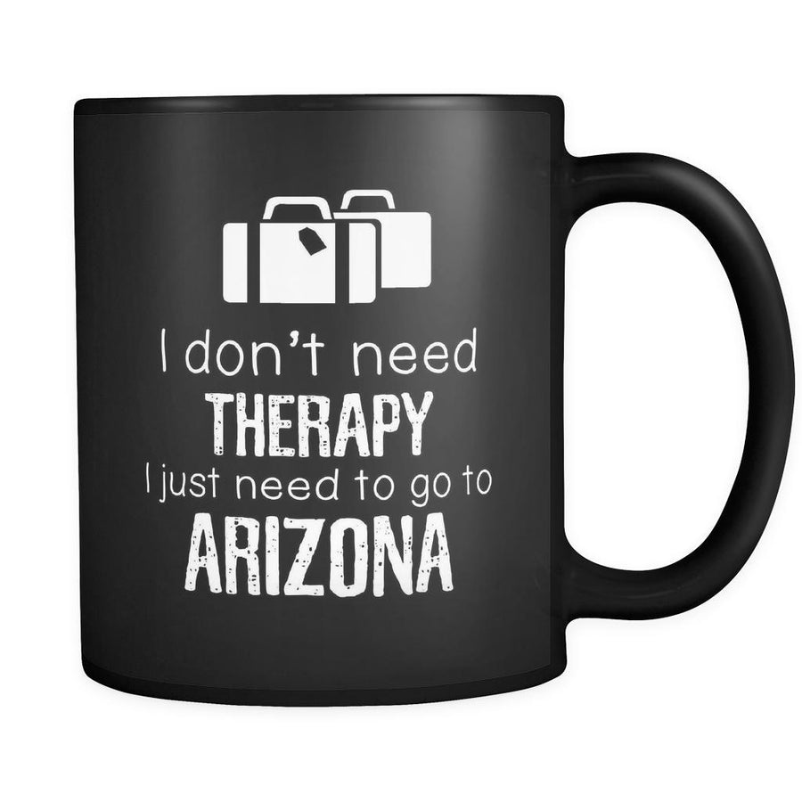 Arizona I Don't Need Therapy I Need To Go To Arizona 11oz Black Mug