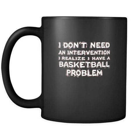 Basketball I don't need an intervention I realize I have a Basketball problem 11oz Black Mug-Drinkware-Teelime | shirts-hoodies-mugs