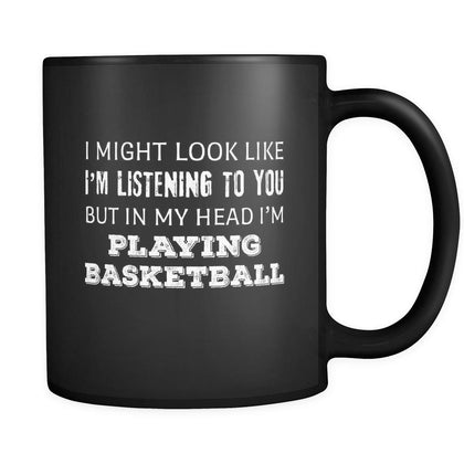 Basketball I Might Look Like I'm Listening But In My Head I'm Playing Basketball 11oz Black Mug-Drinkware-Teelime | shirts-hoodies-mugs