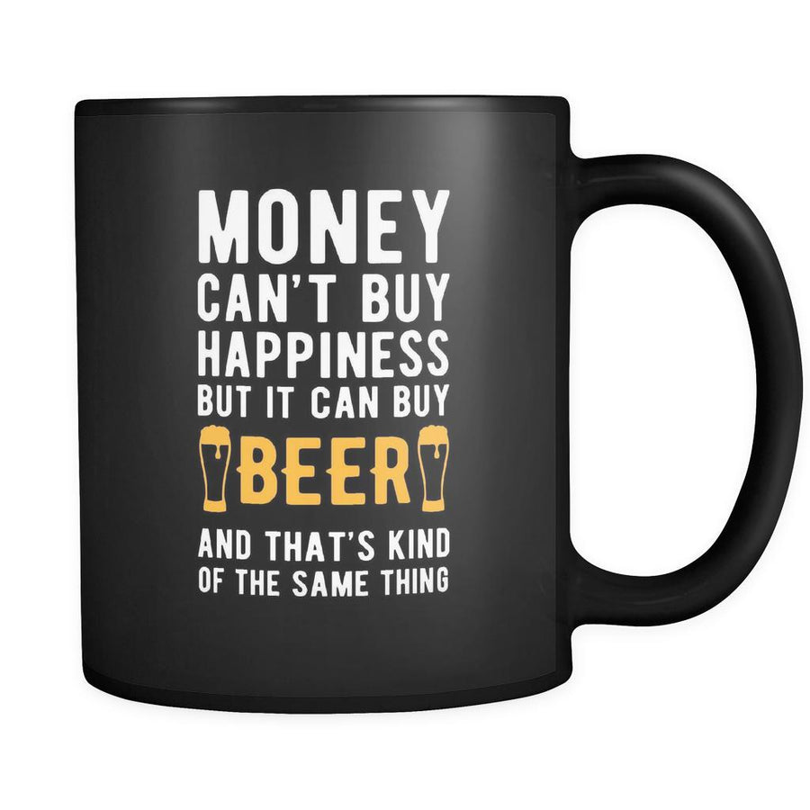 Beer Money can't buy happiness but it can buy beer and that's kind of the same thing 11oz Black Mug