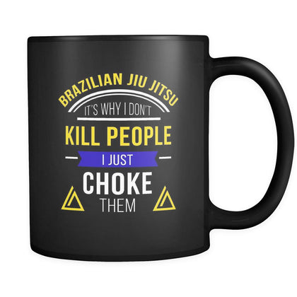 BJJ Brazilian Jiu-Jitsu It's why I don't kill people I just choke them 11oz Black Mug-Drinkware-Teelime | shirts-hoodies-mugs