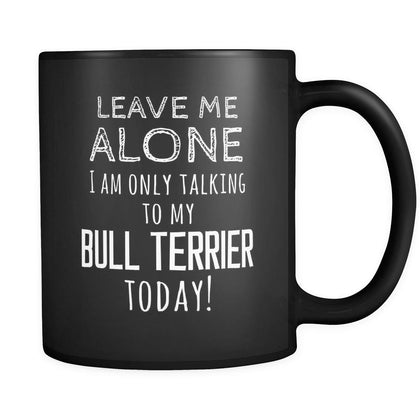 Bull Terrier Leave Me Alove I'm Only Talking To My Bull Terrier today 11oz Black Mug-Drinkware-Teelime | shirts-hoodies-mugs
