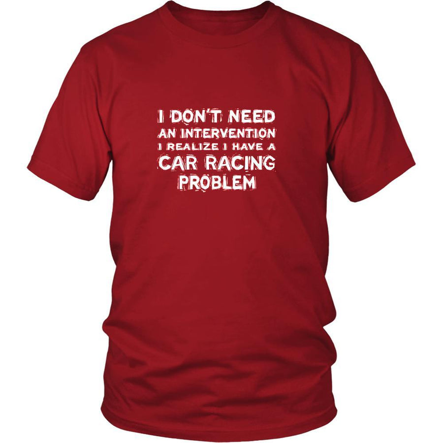 Car Racing Shirt - I don't need an intervention I realize I have a Car Racing problem- Hobby Gift