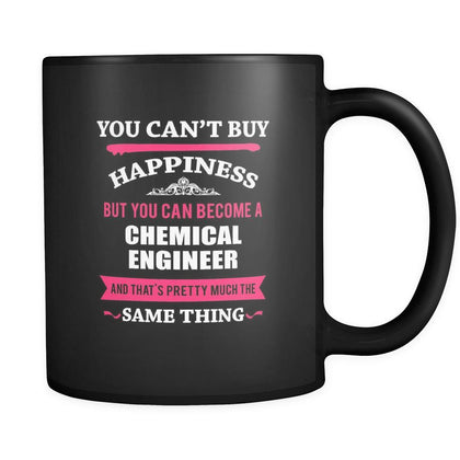 Chemical Engineer You can't buy happiness but you can become a Chemical Engineer and that's pretty much the same thing 11oz Black Mug-Drinkware-Teelime | shirts-hoodies-mugs