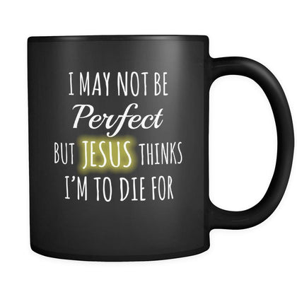 Christianity I May Not Be Perfect But Jesus Thinks I'm To Die For 11oz Black Mug-Drinkware-Teelime | shirts-hoodies-mugs