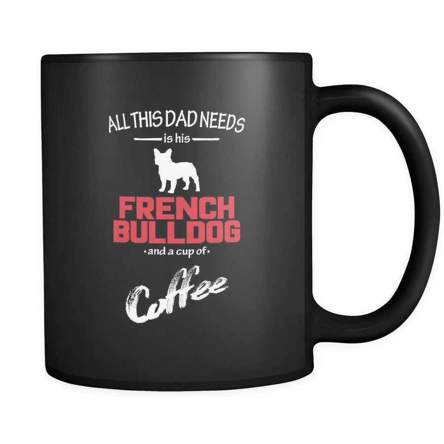 French bulldog All this Dad needs is his French bulldog and a cup of coffee 11oz Black Mug