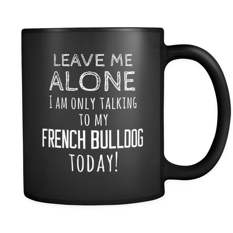French Bulldog Leave Me Alove I'm Only Talking To My French Bulldog today 11oz Black Mug-Drinkware-Teelime | shirts-hoodies-mugs