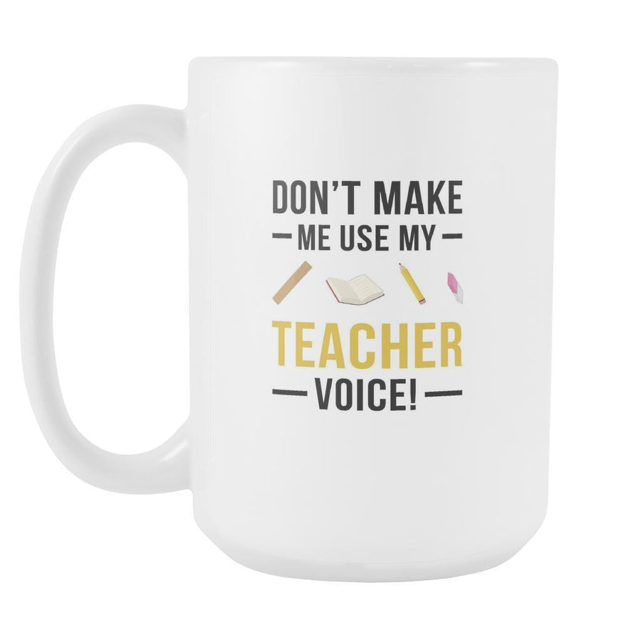 Funny mugs - Don't make me use my Teacher voice