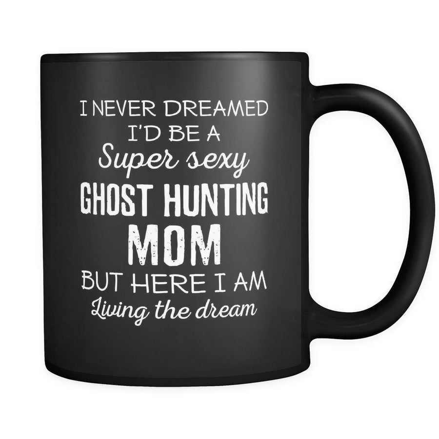 Ghost Hunting I Never Dreamed I'd Be A Super Sexy Mom But Here I Am 11oz Black Mug-Drinkware-Teelime | shirts-hoodies-mugs