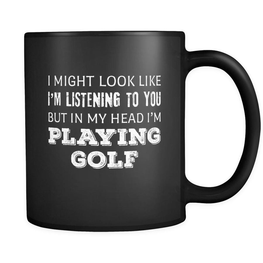 Golf I Might Look Like I'm Listening But In My Head I'm Playing Golf 11oz Black Mug