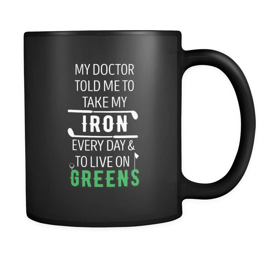 Golf My doctor told me to take my iron every day & to live on greens 11oz Black Mug