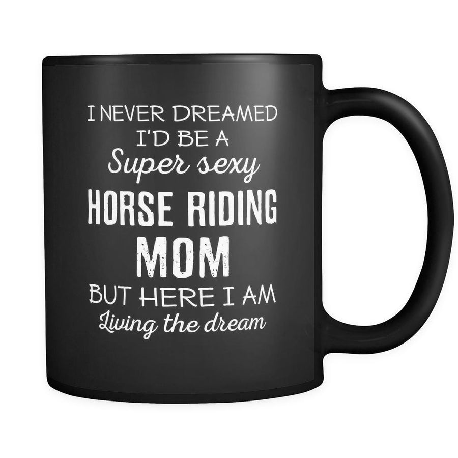 Horse Riding I Never Dreamed I'd Be A Super Sexy Mom But Here I Am 11oz Black Mug-Drinkware-Teelime | shirts-hoodies-mugs