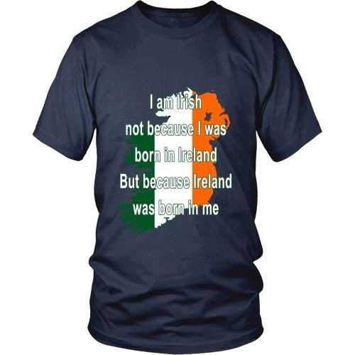 Irish T Shirt - I am Irish not because I was born in Ireland But because Ireland was born in me