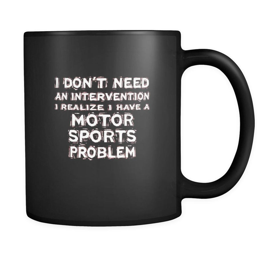 Motor sports I don't need an intervention I realize I have a Motor sports problem 11oz Black Mug-Drinkware-Teelime | shirts-hoodies-mugs