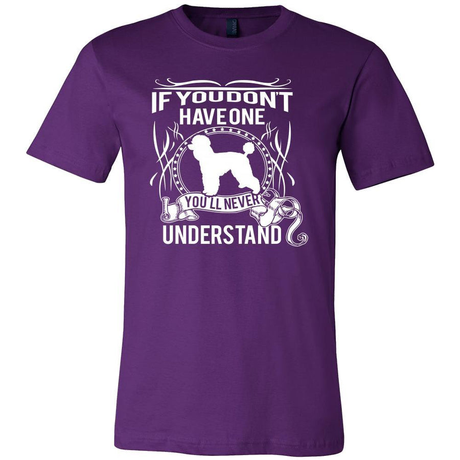 Poodle Shirt - If you don't have one you'll never understand- Dog Lover Gift