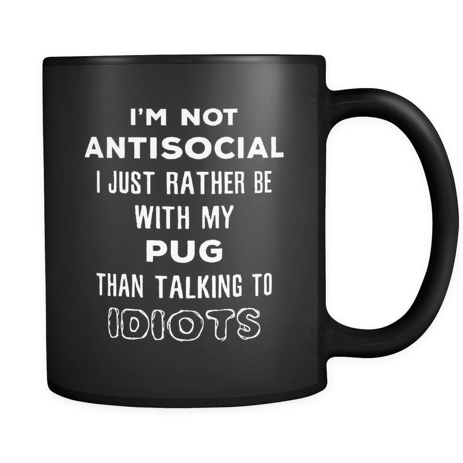 Pug I'm Not Antisocial I Just Rather Be With My Pug Than ... 11oz Black Mug