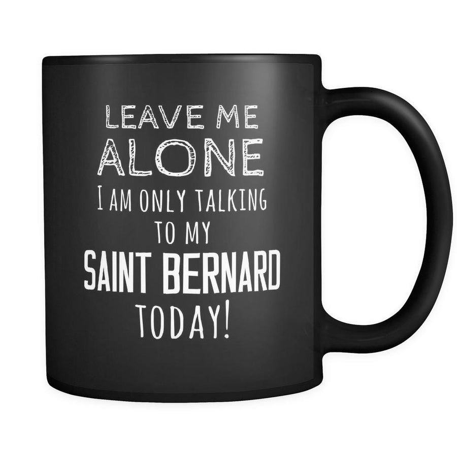 Saint Bernard Leave Me Alove I'm Only Talking To My Saint Bernard today 11oz Black Mug-Drinkware-Teelime | shirts-hoodies-mugs