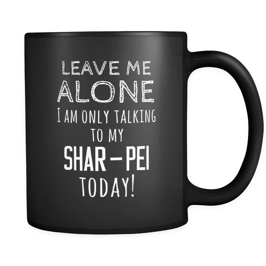 Shar-Pei Leave Me Alove I'm Only Talking To My Shar-Pei today 11oz Black Mug-Drinkware-Teelime | shirts-hoodies-mugs