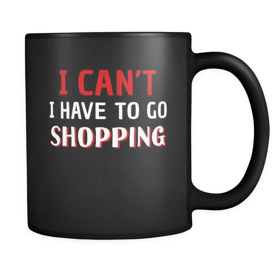 Shopping I Can't I Have To Go Shopping 11oz Black Mug-Drinkware-Teelime | shirts-hoodies-mugs