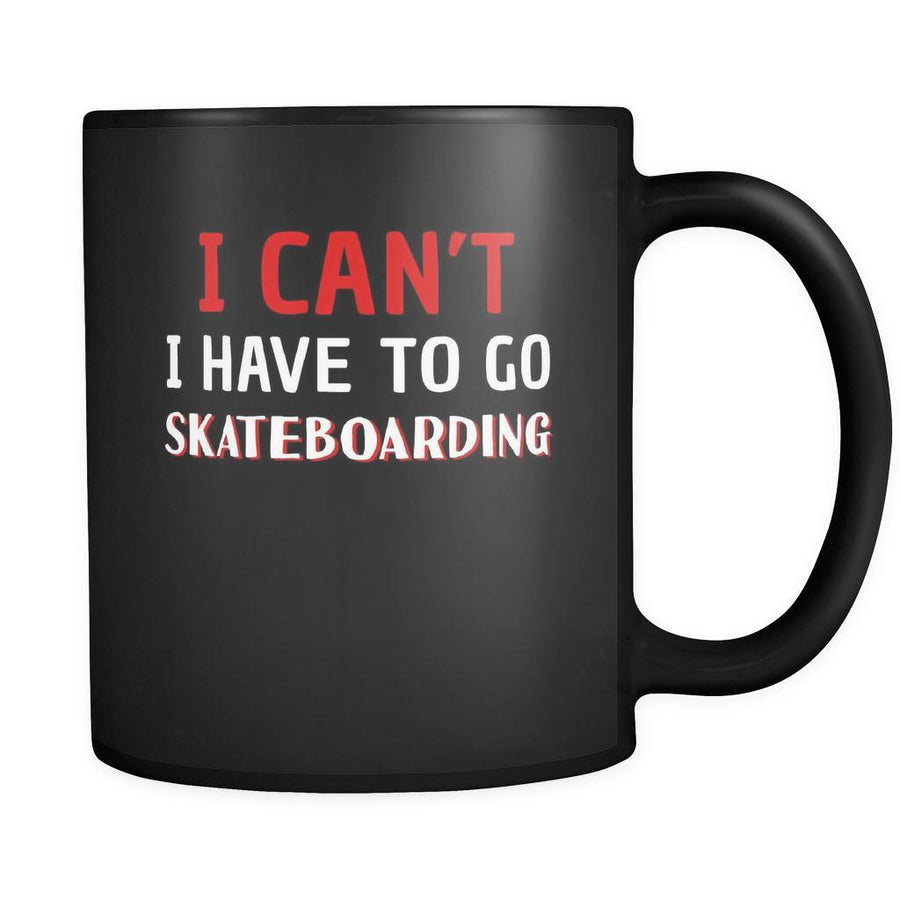 Skateboarding I Can't I Have To Go Skateboarding 11oz Black Mug