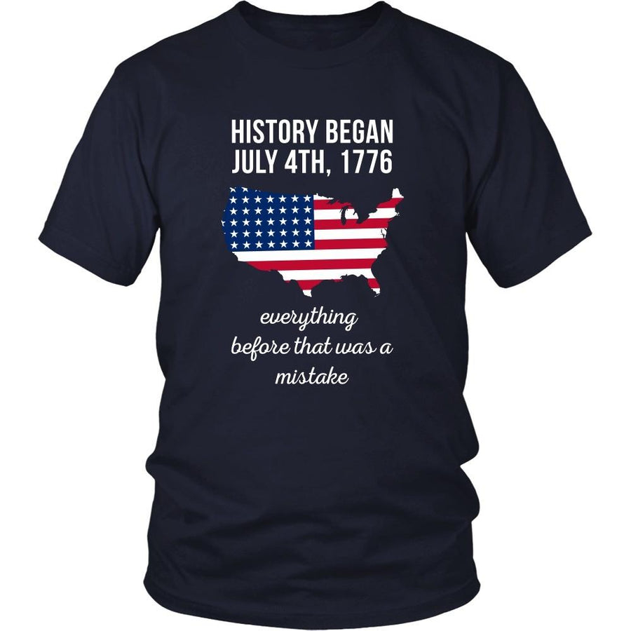 State T Shirt - History began July 4th, 1776 Everything before that was a mistake