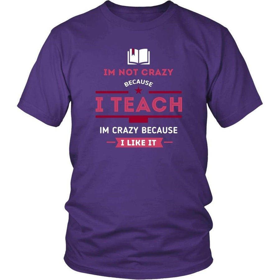 Teachers T Shirt - Im not crazy because I Teach, Im crazy because I Like It