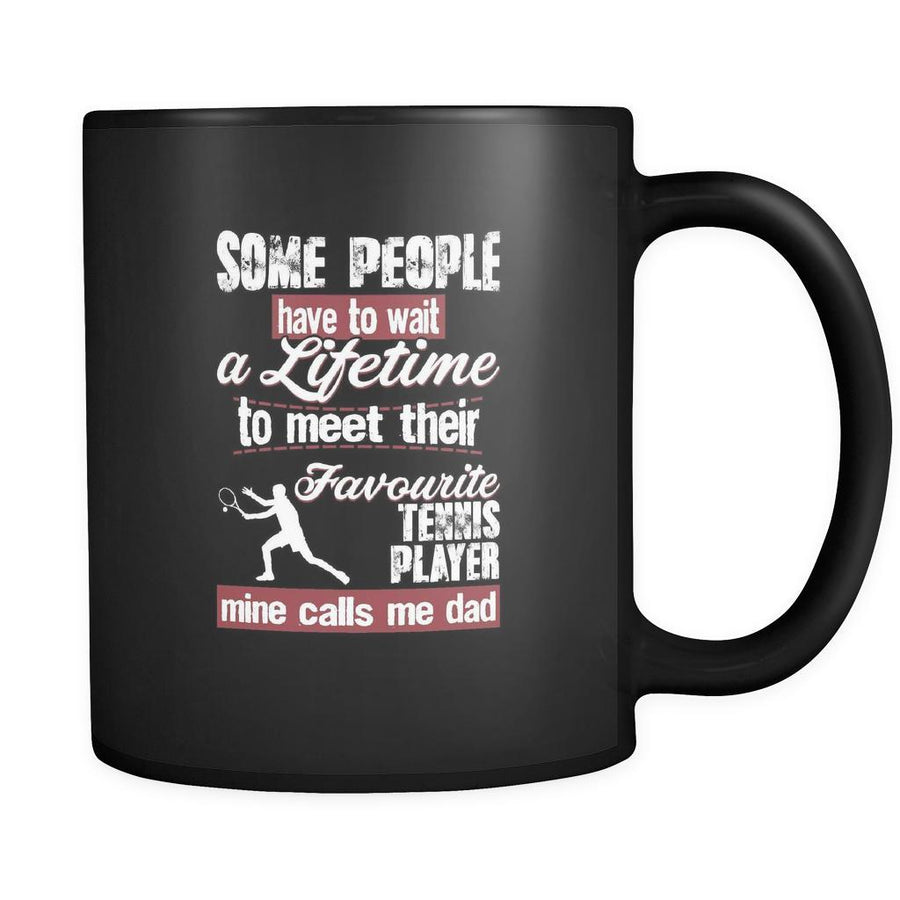 Tennis some people have to wait a lifetime to meet their favorite Tennis player mine calls me dad 11oz Black Mug