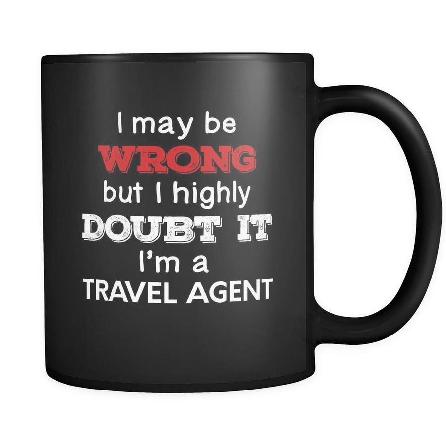 Travel Agent I May Be Wrong But I Highly Doubt It I'm Travel Agent 11oz Black Mug
