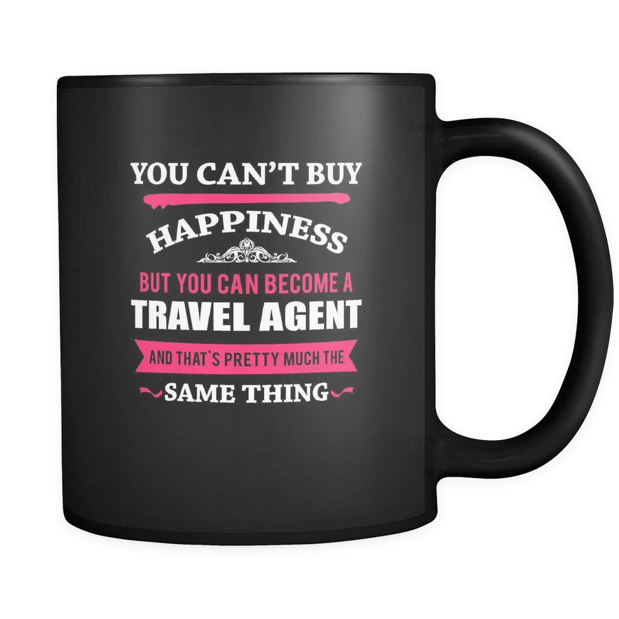 Travel agent You can't buy happiness but you can become a Travel agent and that's pretty much the same thing 11oz Black Mug