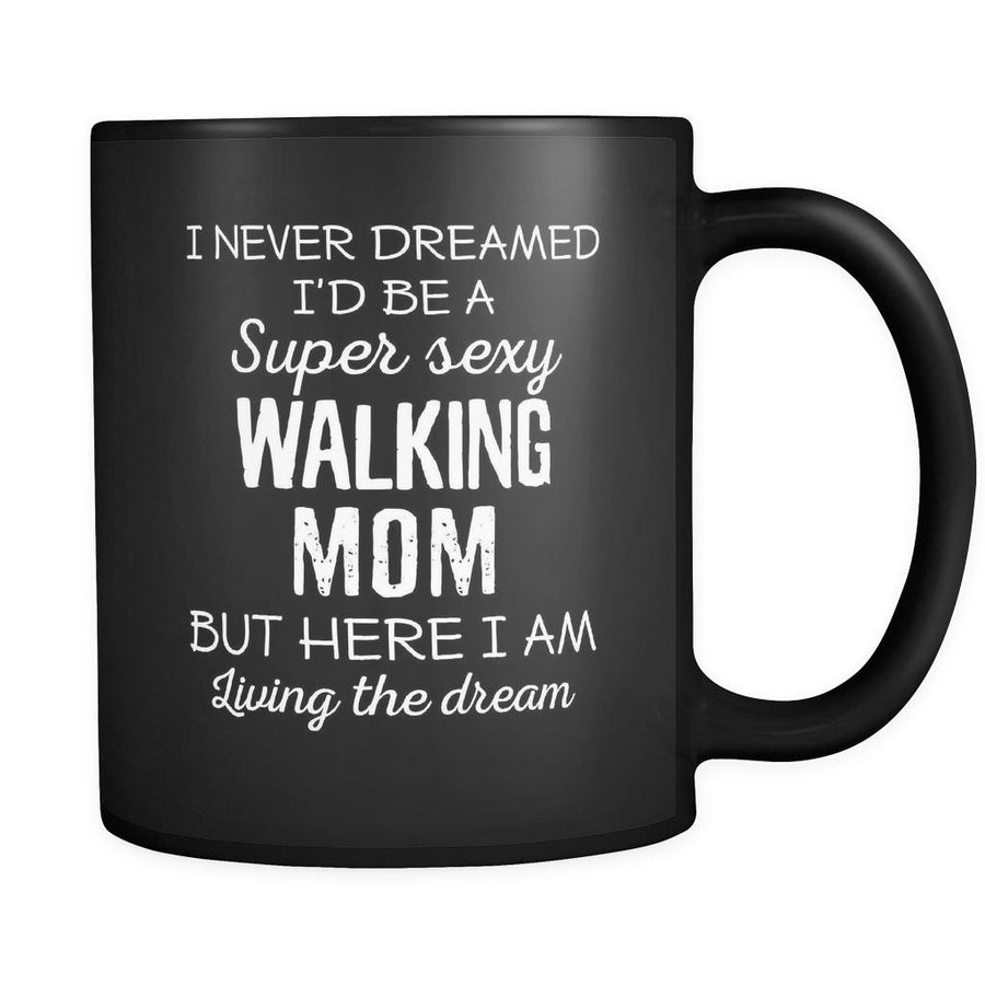 Walking I Never Dreamed I'd Be A Super Sexy Mom But Here I Am 11oz Black Mug