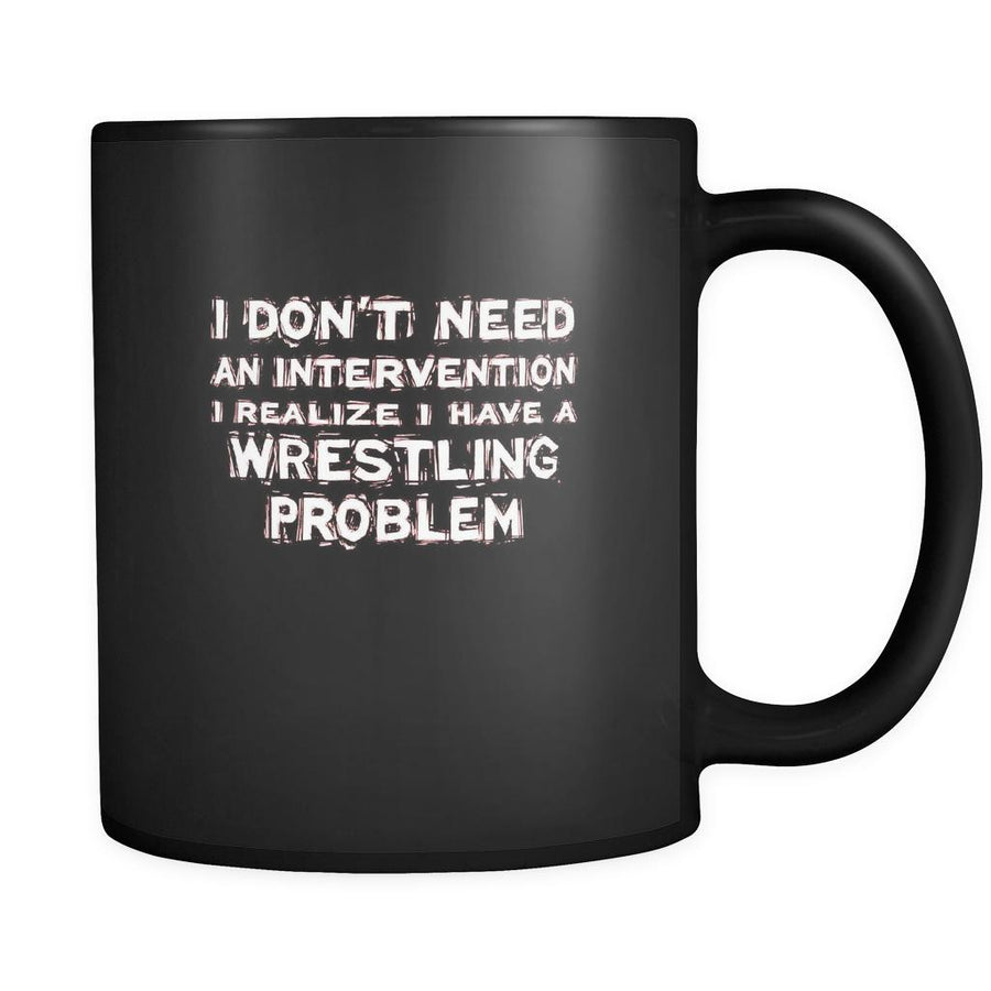 Wrestling I don't need an intervention I realize I have a Wrestling problem 11oz Black Mug