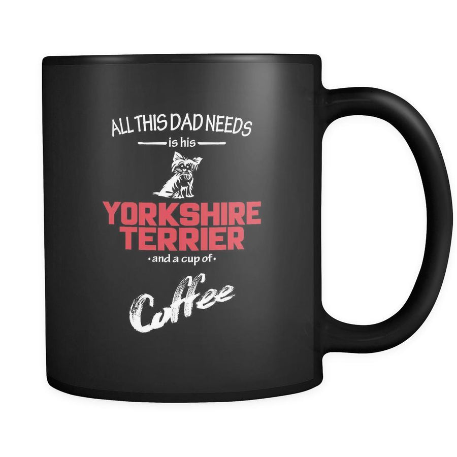 Yorkshire terrier All this Dad needs is his Yorkshire terrier and a cup of coffee 11oz Black Mug