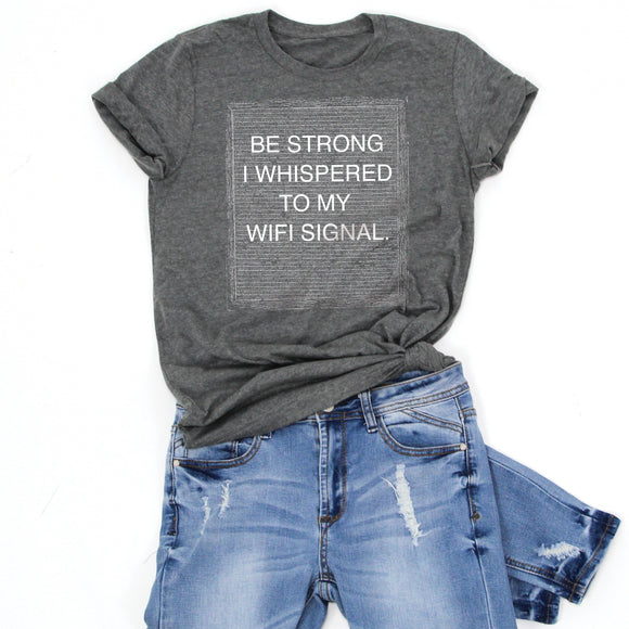 BE STRONG I WHISPERED TO MY WIFI SIGNAL -Letter Board Graphic Tee