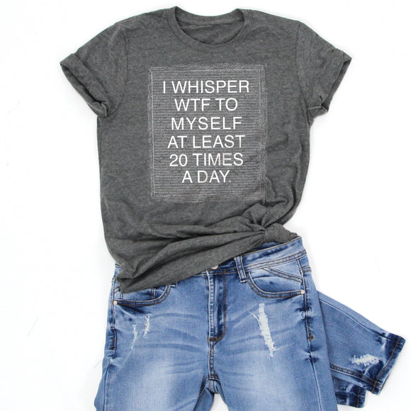 I WHISPER WTF TO MYSELF AT LEAST 20 TIMES A DAY -Letter Board Graphic Tee