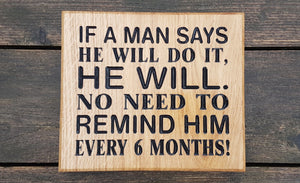 Square House Plaque engraved with if a man says he will do it, he will. No need to remind him every 6 months! FONT: ARIAL RONDED & TIMES NEW ROMAN