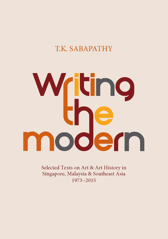 Writing the Modern: Selected Texts on Art & Art History in Singapore, Malaysia & Southeast Asia, 1973–2015
