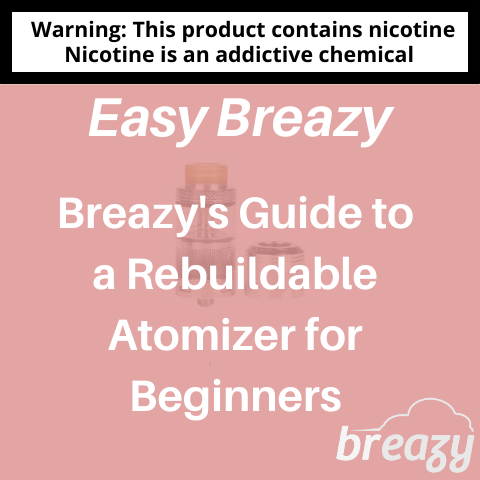 Breazy's Guide to a Rebuildable Atomizer for Beginners