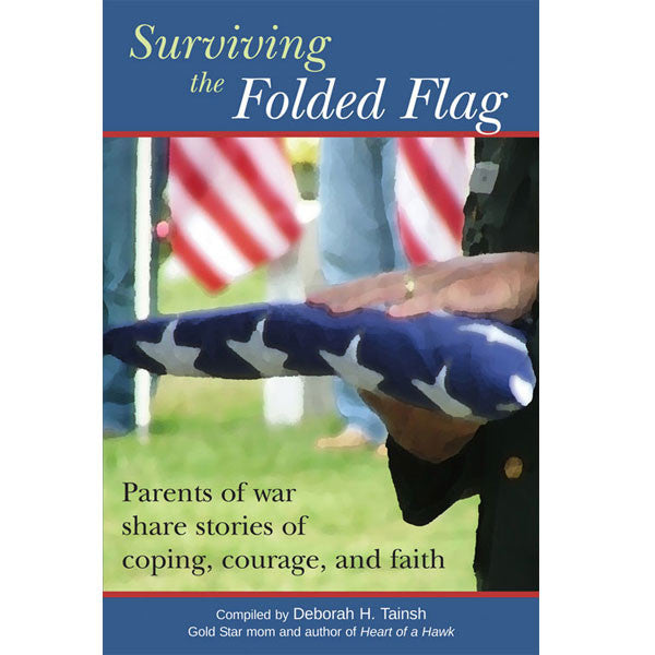 Surviving the Folded Flag: Parents of war share stories of coping, courage, and faith  by Deborah H. Tainsh