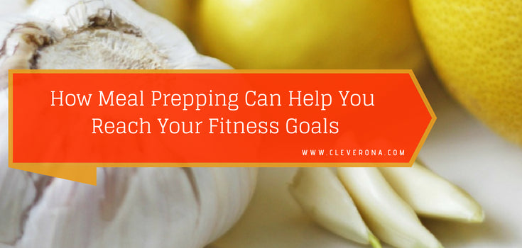 How Meal Prepping Can Help You Reach Your Fitness Goals