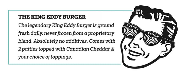 The legendary King Eddy Burger is ground fresh daily, never frozen, and contains absolutely no additives.