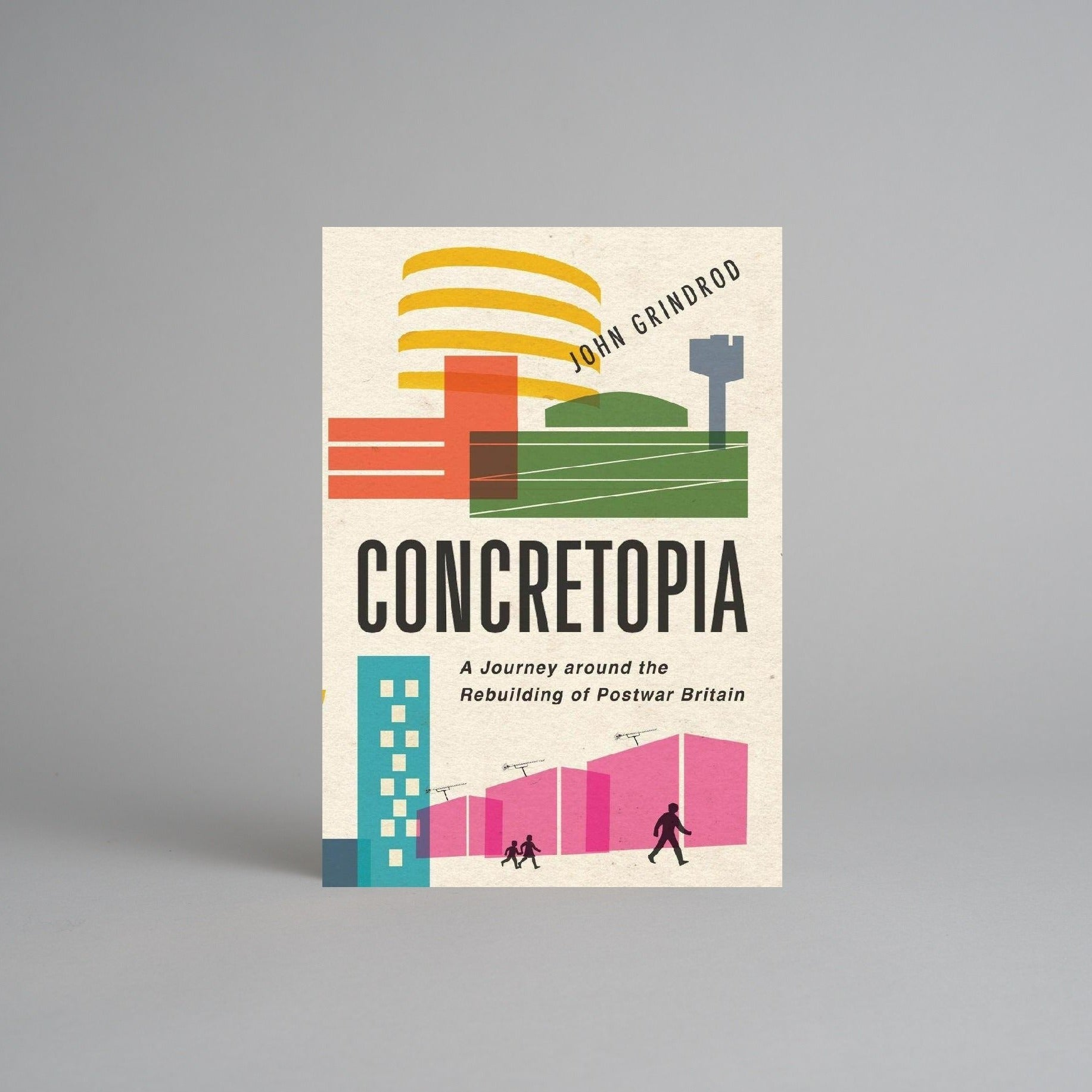Concretopia: A Journey Around the Rebuilding of Postwar Britain by John Grindrod