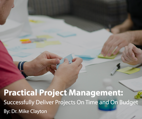 Practical Project Management: Successfully Deliver Projects On Time and On Budget