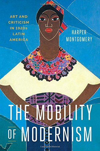 The Mobility of Modernism: Art and Criticism in 1920s Latin America (Joe R. and Teresa Lozano Long Series in Latin American and Latino Art and Culture)
