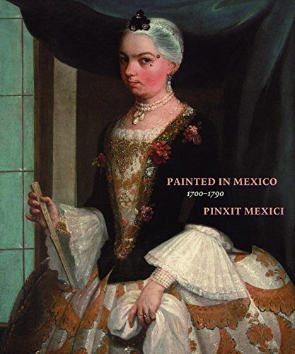 Painted in Mexico, 1700-1790: Pinxit Mexici
